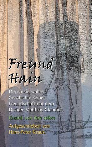 Freund Hain – Die einzig wahre Geschichte seiner Freundschaft mit dem Dichter Matthias Claudius. Erzählt von ihm selbst. von Kraus,  Hans-Peter