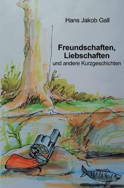 Freundschaften, Liebschaften und andere Kurzgeschichten von Gall,  Hans Jakob
