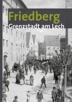 Friedberg – Grenzstadt am Lech von Arnold-Becker,  Alice, Krauss,  Marita, Ott,  Martin, Päffgen,  Bernd, Schmid,  Alois, Weiß,  Dieter J., Wüst,  Wolfgang