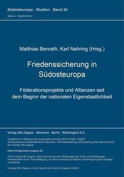 Friedenssicherung in Südosteuropa. Föderationsprojekte und Allianzen seit dem Beginn der nationalen Eigenstaatlichkeit von Benrath,  Matthias, Nehring,  Karl