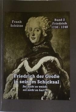 Friedrich, 1730 bis 1740; Band 2 von: Friedrich der Große in seinem Schicksal von Bartizcka,  Katarzyna, Mimi, Mimi,  M., Schütze,  Frank