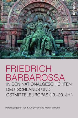 Friedrich Barbarossa in den Nationalgeschichten Deutschlands und Ostmitteleuropas (19.–20. Jh.) von Görich,  Knut, Wihoda,  Martin