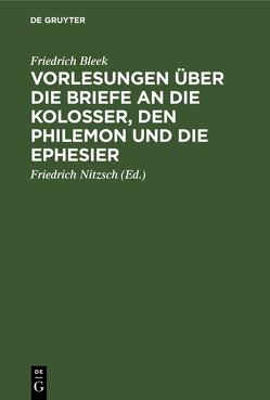 Friedrich Bleek's Vorlesungen über die Briefe an die Kolosser, den Philemon und die Ephesier von Bleek,  Friedrich, Nitzsch,  Friedrich