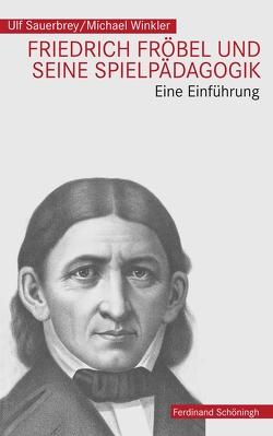 Friedrich Fröbel und seine Spielpädagogik von Sauerbrey,  Ulf, Winkler,  Michael
