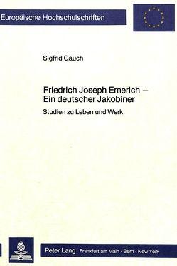 Friedrich Joseph Emerich – Ein deutscher Jakobiner von Gauch,  Sigfrid