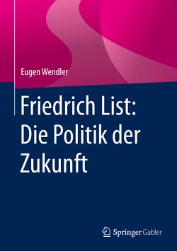 Friedrich List: Die Politik der Zukunft von Wendler,  Eugen