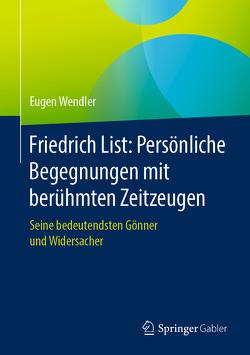 Friedrich List: Persönliche Begegnungen mit berühmten Zeitzeugen von Wendler,  Eugen