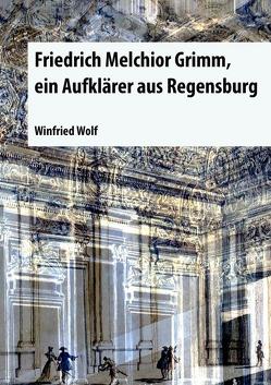 Friedrich Melchior Grimm, ein Aufklärer aus Regensburg von Wolf,  Winfried