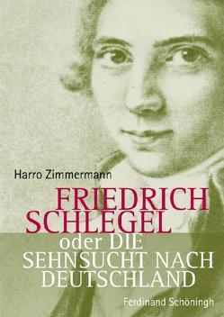 Friedrich Schlegel oder Die Sehnsucht nach Deutschland von Zimmermann,  Harro