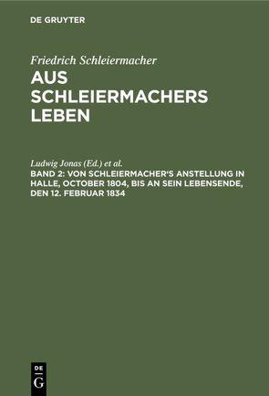 Friedrich Schleiermacher: Aus Schleiermachers Leben / Von Schleiermacher's Anstellung in Halle, October 1804, bis an sein Lebensende, den 12. Februar 1834 von Dilthey,  Wilhelm, Jonas,  Ludwig