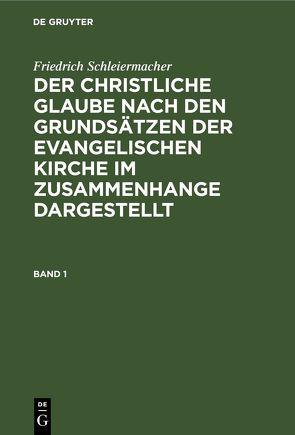 Friedrich Schleiermacher: Der christliche Glaube nach den Grundsätzen… / Friedrich Schleiermacher: Der christliche Glaube nach den Grundsätzen…. Band 1 von Redeker,  Martin