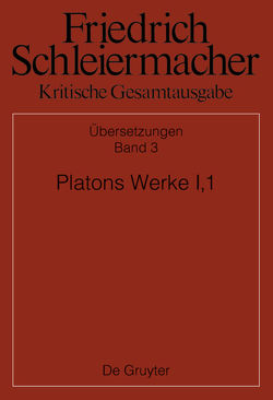 Friedrich Schleiermacher: Kritische Gesamtausgabe. Übersetzungen / Platons Werke I,1, Berlin 1804. 1817 von Günther,  Male, Käppel,  Lutz, Loehr,  Johanna