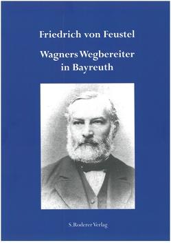 Friedrich von Feustel – Wagners Wegbereiter in Bayreuth von Elhardt,  Rudolf