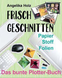 Frisch Geschnitten – Das bunte Plotter-Buch von Holz,  Angelika