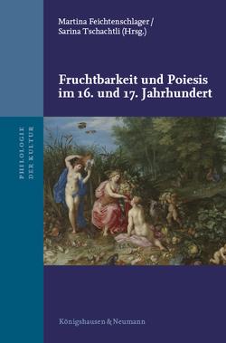 Fruchtbarkeit und Poiesis im 16. und 17. Jahrhundert von Feichtenschlager,  Martina, Tschachtli,  Sarina