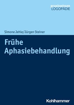 Frühe Aphasiebehandlung von Jehle,  Simone, Steiner,  Jürgen