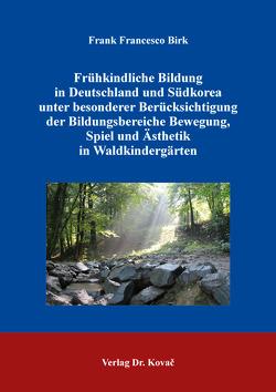 Frühkindliche Bildung in Deutschland und Südkorea unter besonderer Berücksichtigung der Bildungsbereiche Bewegung, Spiel und Ästhetik in Waldkindergärten von Birk,  Frank Francesco
