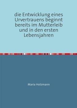 frühkindliche Bindungserfahrungen als Fundament für den Aufbau von Urvertrauen oder Urmisstrauen von Holzmann,  Maria