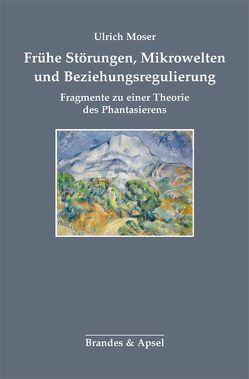 Frühe Störungen, Mikrowelten und Beziehungsregulierung von Moser,  Ulrich