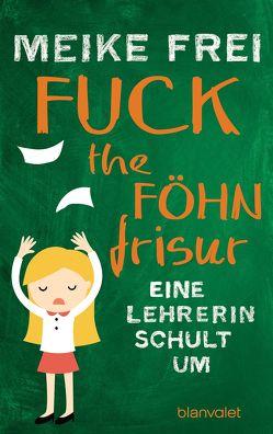 Fuck the Föhnfrisur von Frei,  Meike