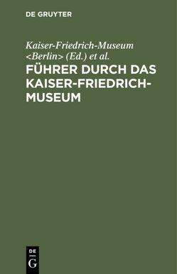 Führer durch das Kaiser-Friedrich-Museum von Kaiser-Friedrich-Museum Berlin, Königliche Museen Berlin