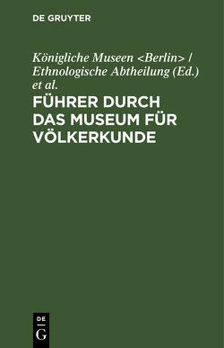 Führer durch das Museum für Völkerkunde von Königliche Museen Berlin / Ethnologische Abtheilung, Museum für Völkerkunde Berlin