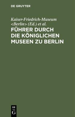 Führer durch die Königlichen Museen zu Berlin von Kaiser-Friedrich-Museum Berlin, Königliche Museen Berlin