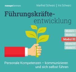Führungskräfteentwicklung Modul III: Personale Kompetenzen – kommunizieren und sich selbst führen von Schwarz,  Iris, Schwarz,  Manfred