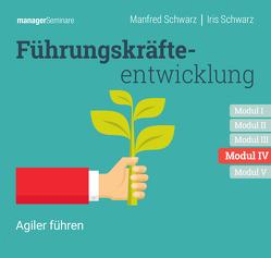 Führungskräfteentwicklung Modul IV: Agiler führen von Schwarz,  Iris, Schwarz,  Manfred