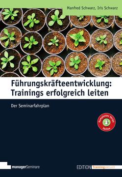 Führungskräfteentwicklung: Trainings erfolgreich leiten von Schwarz,  Iris, Schwarz,  Manfred