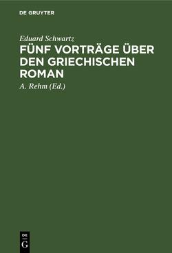 Fünf Vorträge über den griechischen Roman von Rehm,  A., Schwartz,  Eduard