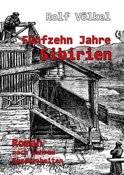 Fünfzehn Jahre Sibirien – Roman nach wahren Begebenheiten von Völkel,  Rolf
