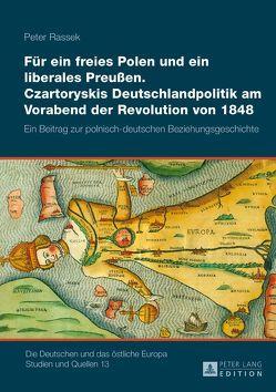 Für ein freies Polen und ein liberales Preußen. Czartoryskis Deutschlandpolitik am Vorabend der Revolution von 1848 von Rassek,  Peter