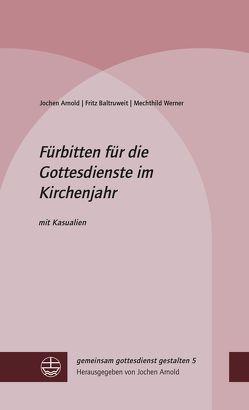 Fürbitten für die Gottesdienste im Kirchenjahr von Arnold,  Jochen, Baltruweit,  Fritz, Werner,  Mechthild