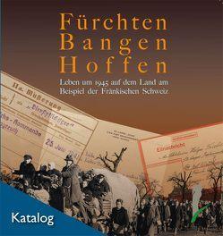 Fürchten, Bangen, Hoffen. Leben um 1945 auf dem Land am Beispiel der Fränkischen Schweiz. von Hofmann,  Rainer
