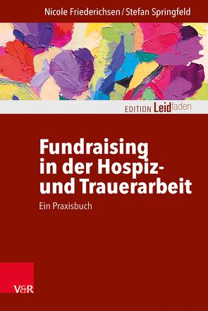 Fundraising in der Hospiz- und Trauerarbeit – ein Praxisbuch von Friederichsen,  Nicole, Müller,  Monika, Springfeld,  Stefan