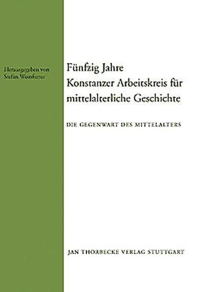 Fünfzig Jahre Konstanzer Arbeitskreis für mittelalterliche Geschichte von Weinfurter,  Stefan