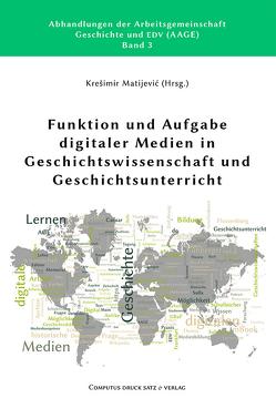 Funktion und Aufgabe digitaler Medien in Geschichtswissenschaft und Geschichtsunterricht von Matijević,  Krešimir