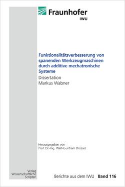 Funktionalitätsverbesserung von spanenden Werkzeugmaschinen durch additive mechatronische Systeme von Drossel,  Welf-Guntram, Wabner,  Markus
