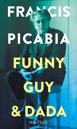 Funny Guy & Dada von Gallissaires,  Pierre, Heil,  Axel, Mittelstädt,  Hanna, Picabia,  Francis