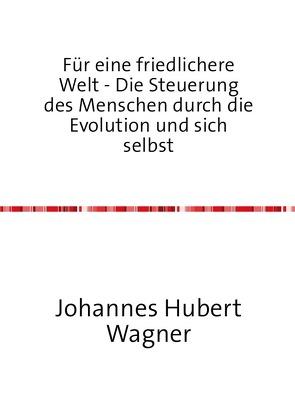 Für eine friedlichere Welt – Die Steuerung des Menschen durch die Evolution und sich selbst von Wagner,  Johannes Hubert