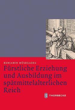 Fürstliche Erziehung und Ausbildung im spätmittelalterlichen Reich von Müsegades,  Benjamin, Scheidmüller,  Bernd, Weinfurter,  Stefan