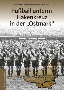 Fußball unterm Hakenkreuz in der 'Ostmark' von Forster,  David, Rosenberg,  Jakob, Spitaler,  Georg