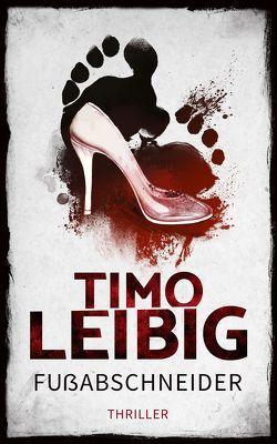 Fußabschneider: Thriller von Leibig,  Timo