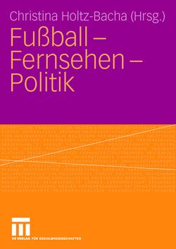 Fußball – Fernsehen – Politik von Holtz-Bacha,  Christina