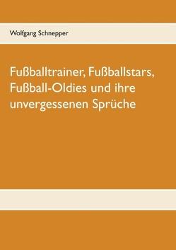 Fußballtrainer, Fußballstars, Fußball-Oldies und ihre unvergessenen Sprüche von Schnepper,  Wolfgang