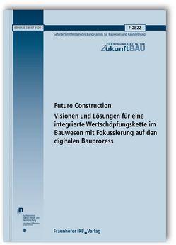 Future Construction. Visionen und Lösungen für eine integrierte Wertschöpfungskette im Bauwesen mit Fokussierung auf den digitalen Bauprozess.