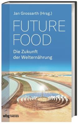 Future Food – Die Zukunft der Welternährung von Grossarth,  Jan