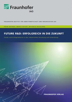 Future R&D: Erfolgreich in die Zukunft. von Kayser,  Marco, Kesselring,  Michaela, Wagner,  Frank