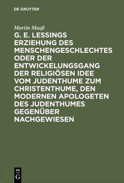 G. E. Lessings Erziehung des Menschengeschlechtes oder der Entwickelungsgang der religiösen Idee vom Judenthume zum Christenthume, den modernen Apologeten des Judenthumes gegenüber nachgewiesen von Maass,  Martin